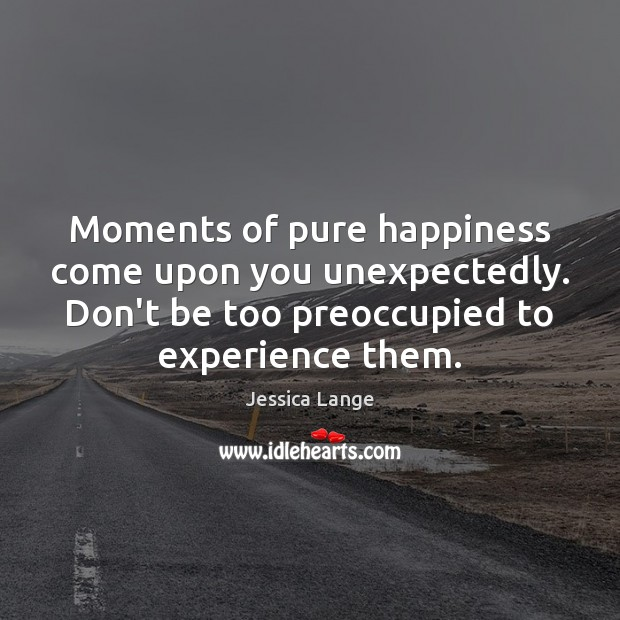 Moments of pure happiness come upon you unexpectedly. Don't be too preoccupied Image