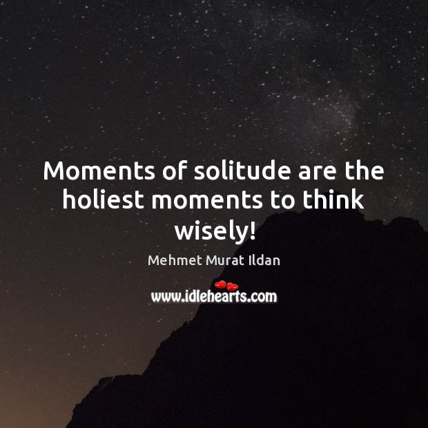 Image, Moments of solitude are the holiest moments to think wisely!