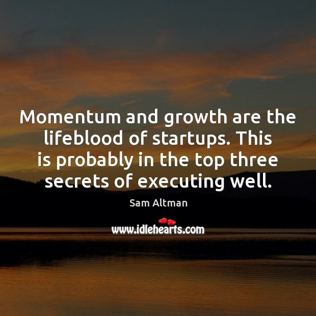 Momentum and growth are the lifeblood of startups. This is probably in Sam Altman Picture Quote