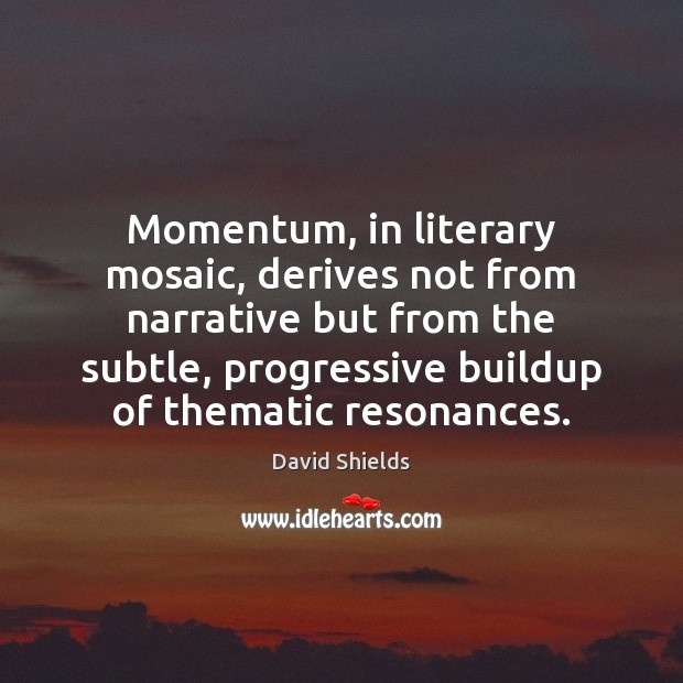 Momentum, in literary mosaic, derives not from narrative but from the subtle, Image