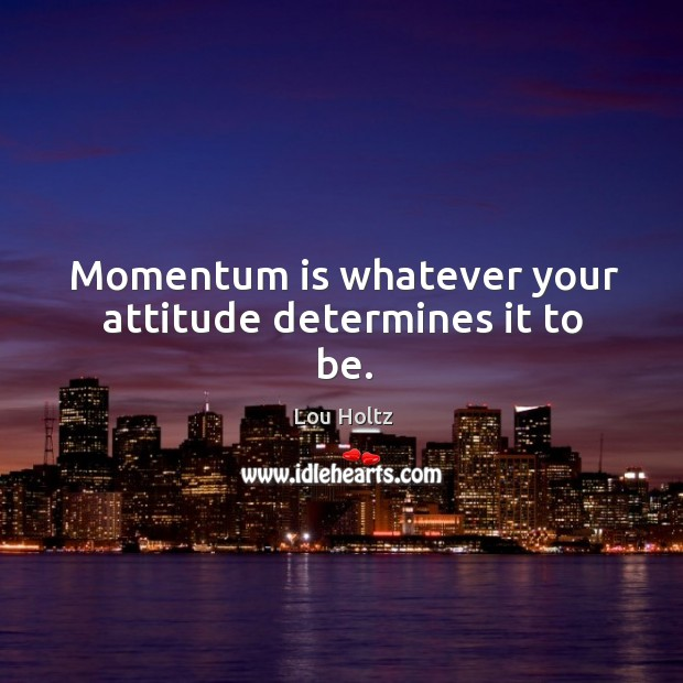 Momentum is whatever your attitude determines it to be. Lou Holtz Picture Quote