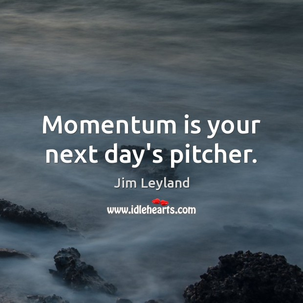 Momentum is your next day's pitcher. Image