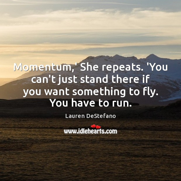 Momentum,' She repeats. 'You can't just stand there if you want Image
