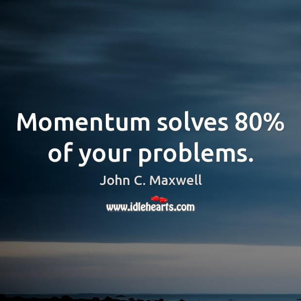Image, Momentum solves 80% of your problems.