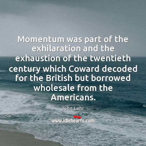 Momentum was part of the exhilaration and the exhaustion of the twentieth John Lahr Picture Quote
