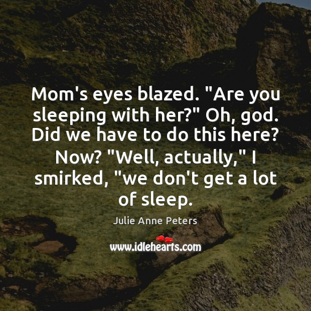 """Mom's eyes blazed. """"Are you sleeping with her?"""" Oh, God. Did we Julie Anne Peters Picture Quote"""