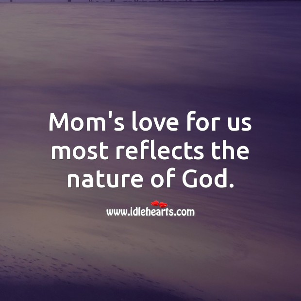 Mom's love for us most reflects the nature of God. Nature Quotes Image