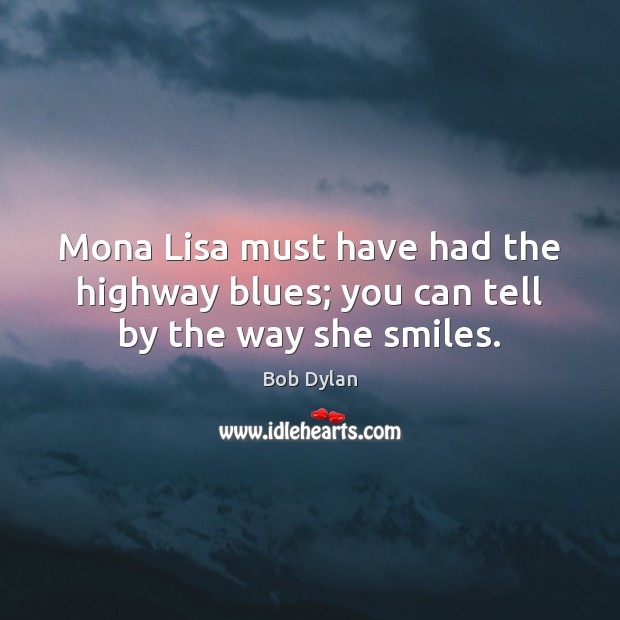Image, Mona Lisa must have had the highway blues; you can tell by the way she smiles.