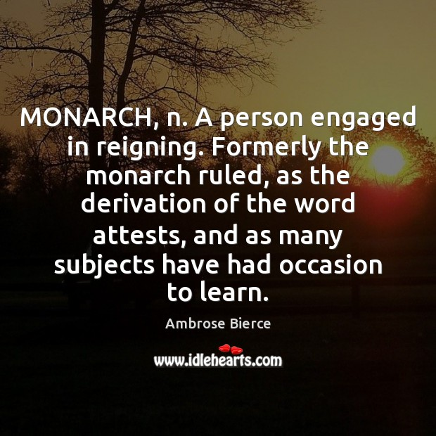Image, MONARCH, n. A person engaged in reigning. Formerly the monarch ruled, as