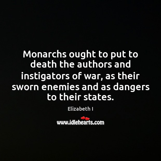 Monarchs ought to put to death the authors and instigators of war, Elizabeth I Picture Quote