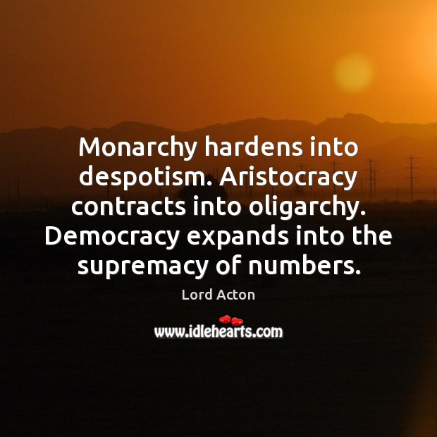 Monarchy hardens into despotism. Aristocracy contracts into oligarchy. Democracy expands into the Image