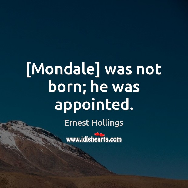 [Mondale] was not born; he was appointed. Image