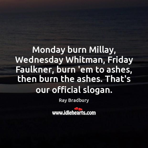 Image, Monday burn Millay, Wednesday Whitman, Friday Faulkner, burn 'em to ashes, then