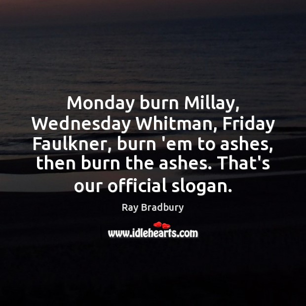 Monday burn Millay, Wednesday Whitman, Friday Faulkner, burn 'em to ashes, then Ray Bradbury Picture Quote