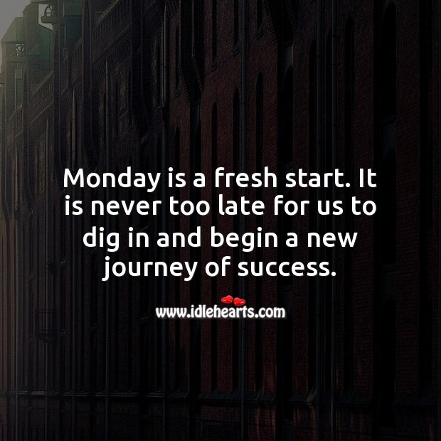 Monday is a fresh start. It is never too late to begin a new journey of success. Monday Quotes Image