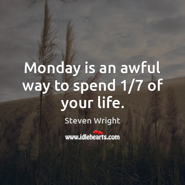 Monday is an awful way to spend 1/7 of your life. Steven Wright Picture Quote