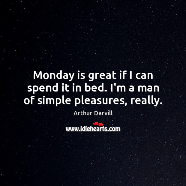 Image, Monday is great if I can spend it in bed. I'm a man of simple pleasures, really.