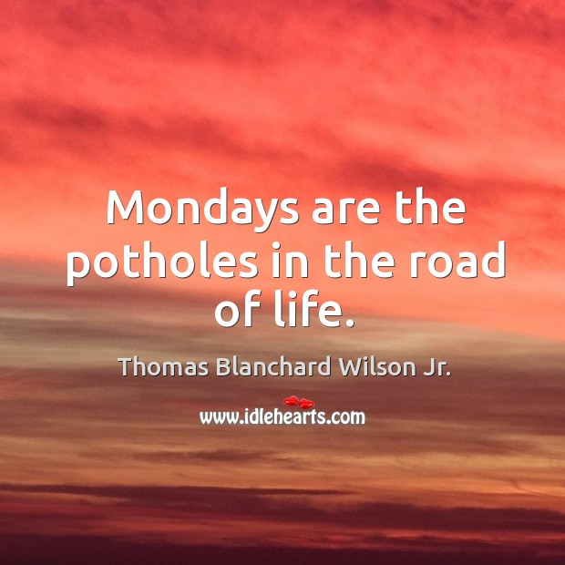 Mondays are the potholes in the road of life. Thomas Blanchard Wilson Jr. Picture Quote