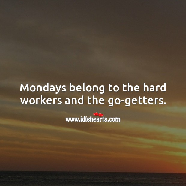 Mondays belong to the hard workers and the go-getters. Monday Quotes Image