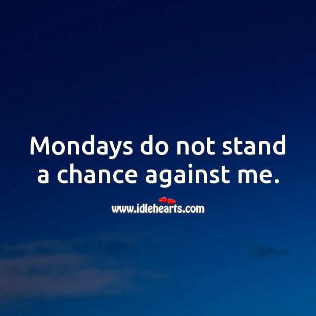 Mondays do not stand a chance against me. Monday Quotes Image