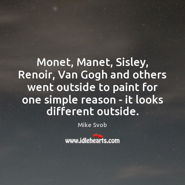 Monet, Manet, Sisley, Renoir, Van Gogh and others went outside to paint Mike Svob Picture Quote