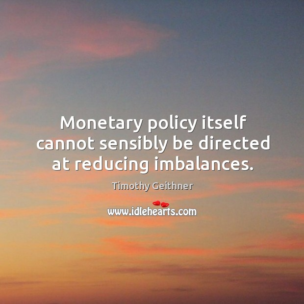 Monetary policy itself cannot sensibly be directed at reducing imbalances. Timothy Geithner Picture Quote