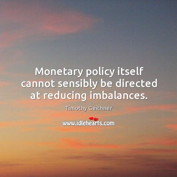 Monetary policy itself cannot sensibly be directed at reducing imbalances. Image