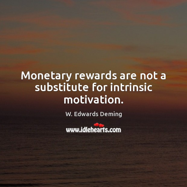 Monetary rewards are not a substitute for intrinsic motivation. W. Edwards Deming Picture Quote