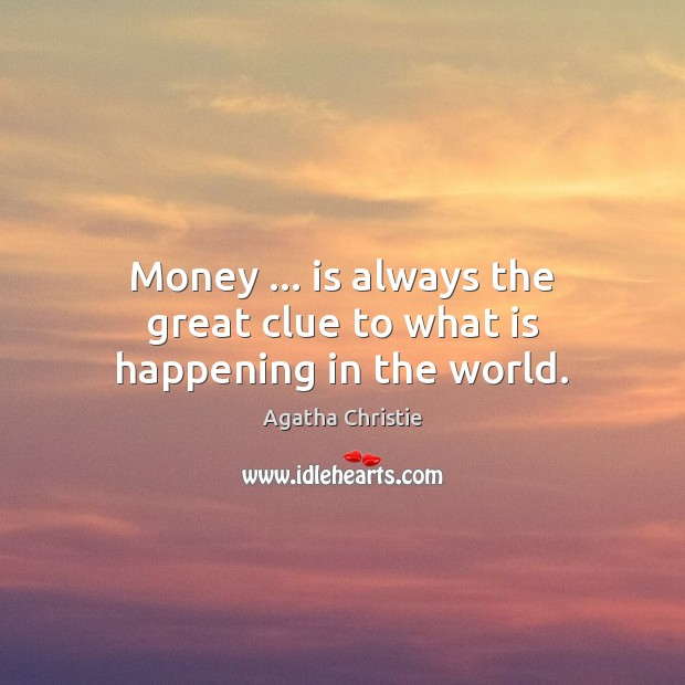 Money … is always the great clue to what is happening in the world. Image
