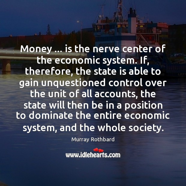 Money … is the nerve center of the economic system. If, therefore, the Murray Rothbard Picture Quote