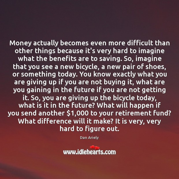Money actually becomes even more difficult than other things because it's very Dan Ariely Picture Quote