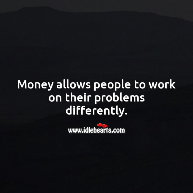 Money allows people to work on their problems differently. Money Quotes Image