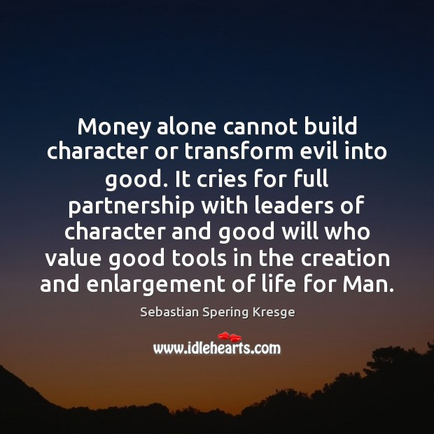 Money alone cannot build character or transform evil into good. It cries Image