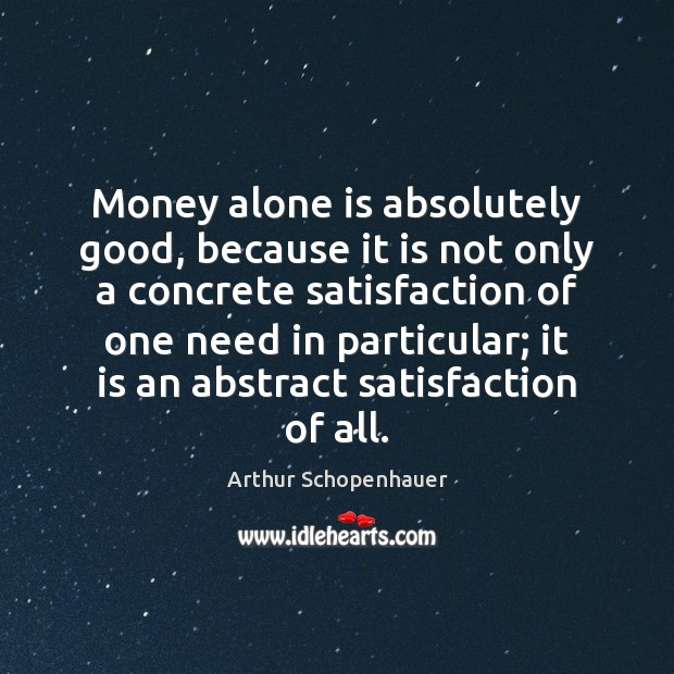 Money alone is absolutely good, because it is not only a concrete Arthur Schopenhauer Picture Quote