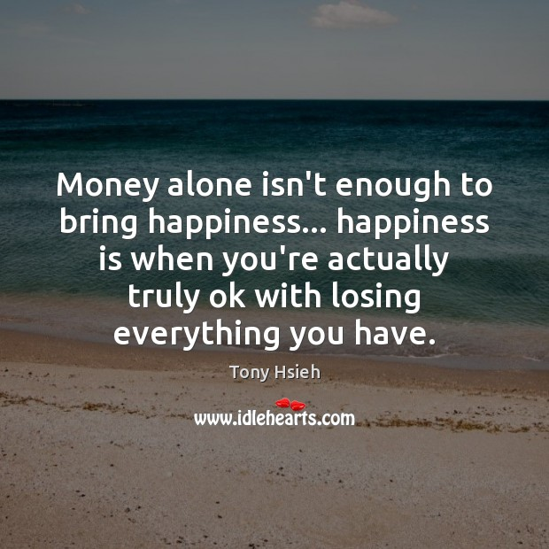 Money alone isn't enough to bring happiness… happiness is when you're actually Tony Hsieh Picture Quote