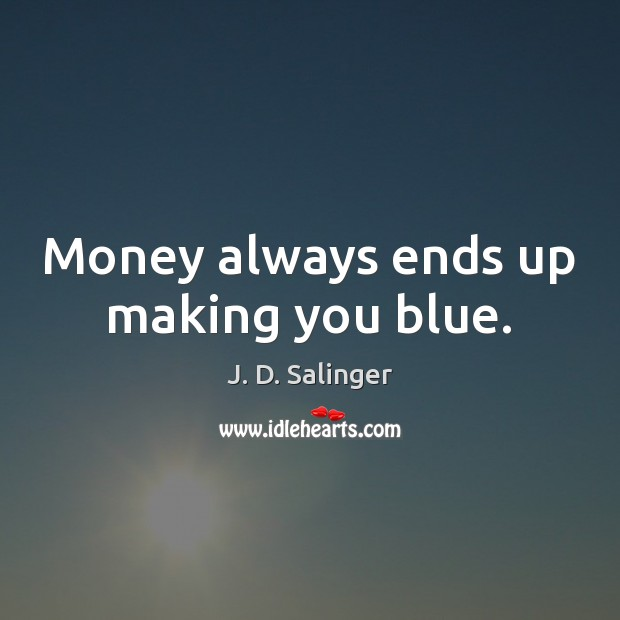 Money always ends up making you blue. J. D. Salinger Picture Quote