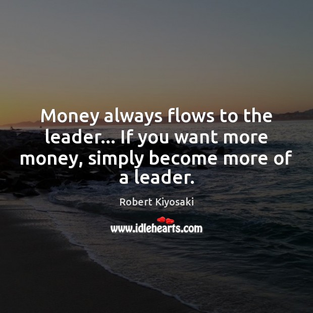 Money always flows to the leader… If you want more money, simply Robert Kiyosaki Picture Quote