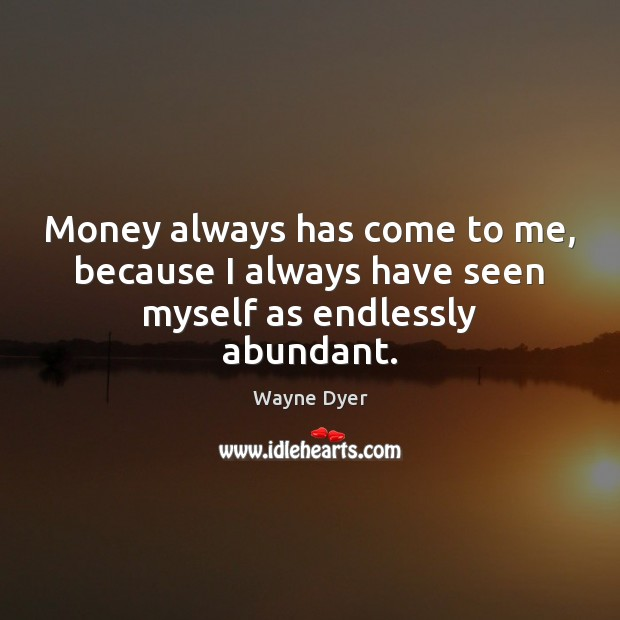 Money always has come to me, because I always have seen myself as endlessly abundant. Image