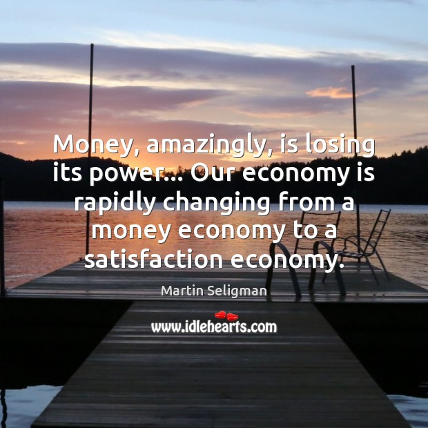 Money, amazingly, is losing its power… Our economy is rapidly changing from Martin Seligman Picture Quote