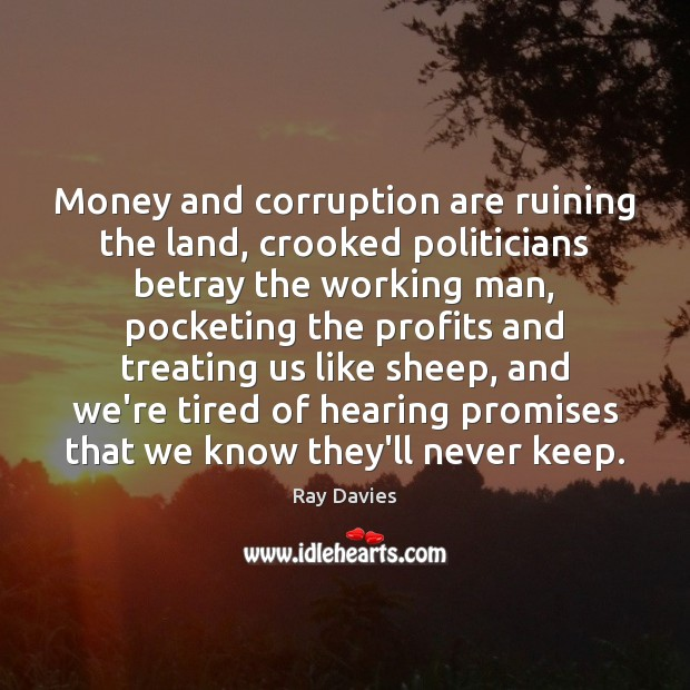Money and corruption are ruining the land, crooked politicians betray the working Ray Davies Picture Quote