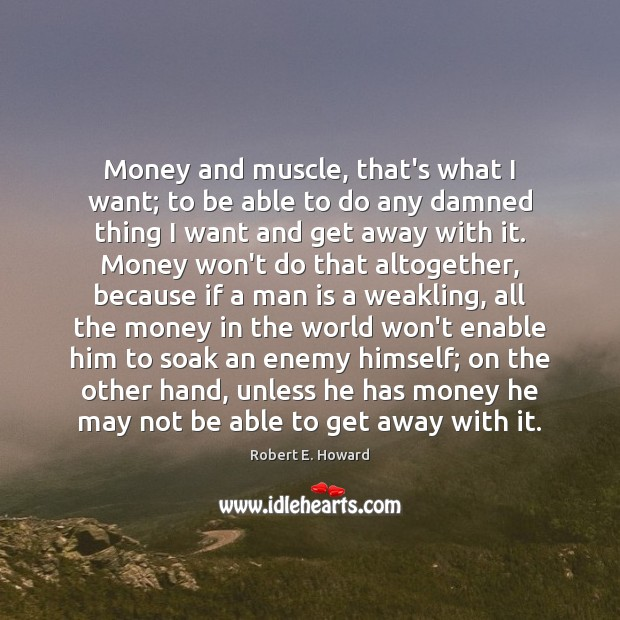 Money and muscle, that's what I want; to be able to do Robert E. Howard Picture Quote