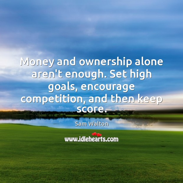 Image, Money and ownership alone aren't enough. Set high goals, encourage competition, and