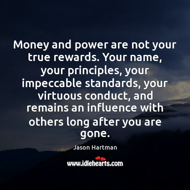 Money and power are not your true rewards. Your name, your principles, Image