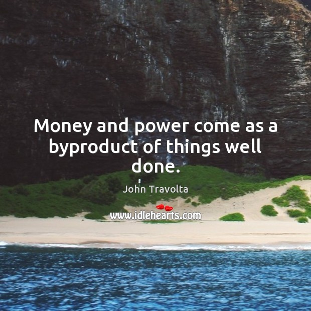 Image, Money and power come as a byproduct of things well done.