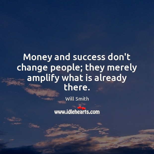 Image, Money and success don't change people; they merely amplify what is already there.