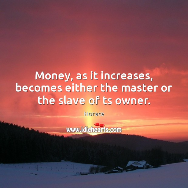 Image, Money, as it increases, becomes either the master or the slave of ts owner.