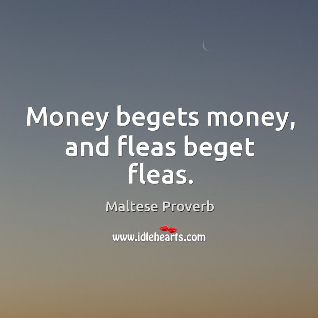 Image, Money begets money, and fleas beget fleas.