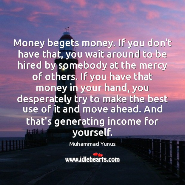 Money begets money. If you don't have that, you wait around to Muhammad Yunus Picture Quote