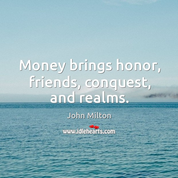 Money brings honor, friends, conquest, and realms. Image