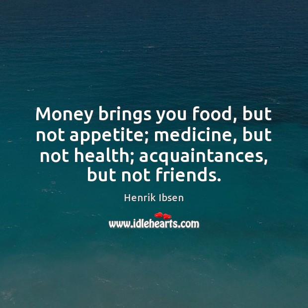 Image, Money brings you food, but not appetite; medicine, but not health; acquaintances,